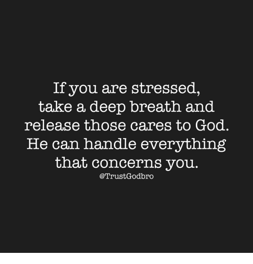 Takes A Deep Breath: If you are stressed,  take a deep breath and  release those cares to God  He can handle everything  that concerns you  Trust, Godbro