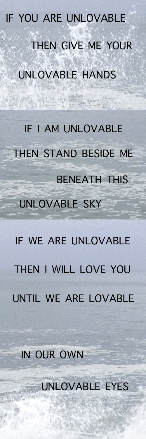 Love, Sky, and Will: IF YOU ARE UNLOVABLE  THEN GIVE ME YOUR  UNLOVABLE HANDS   IF I AM UNLOVABLE  THEN STAND BESIDE ME  ΒΕΝΕΑΤΗ ΤHIS  UNLOVABLE SKY   IF WE ARE UNLOVABLE  THEN I WILL LOVE YOU  UNTIL WE ARE LOVABLE   IN OUR OWN  UNLOVABLE EYES