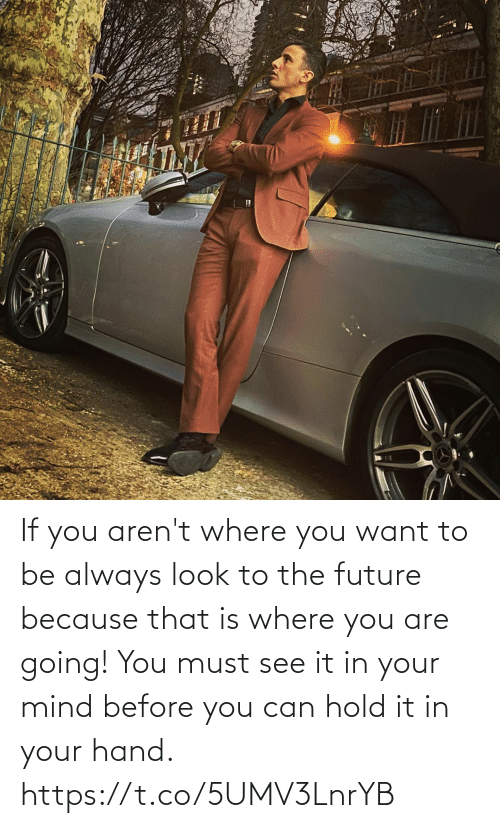hold: If you aren't where you want to be always look to the future because that is where you are going!  You must see it in your mind before you can hold it in your hand. https://t.co/5UMV3LnrYB