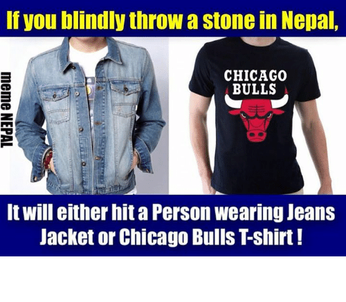 jean jacket: If you blindly throw a stone in Nepal,  CHICAGO  BULLS  It will either hit a Person wearing Jeans  Jacket or Chicago Bulls Tshirt! सबजनाको त्यै ।