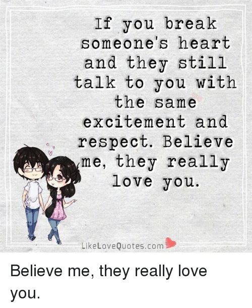 Excition: If you break  omeone's heart  and they still  talk to you with  the same  excitement and  respect. Believe  me, they really  love you.  Like Love Quotes.com Believe me, they really love you.