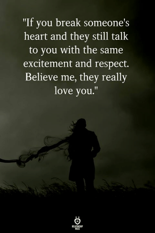 """Love, Respect, and Break: """"If you break someone  heart and they still talk  to you with the same  excitement and respect.  Believe me, they really  love you.""""  's"""