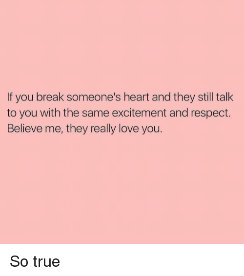 Breaking Someones Heart: If you break someone's heart and they still talk  to you with the same excitement and respect.  Believe me, they really love you. So true
