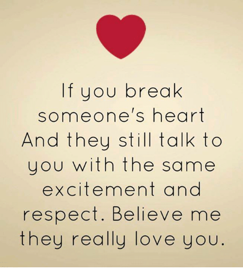 Breaking Someones Heart: If you break  someone's heart  And they still talk to  you with the same  excitement and  respect. Believe me  they really love you