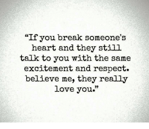 """Breaking Someones Heart: """"If you break someone's  heart and they still  talk to you with the same  excitement and respect.  believe me, they really  love you."""""""