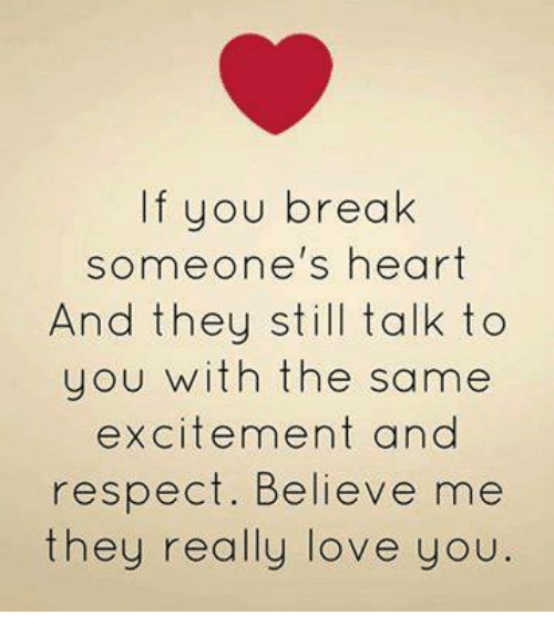 Breaking Someones Heart: If you break  someone's heart  And they still talk to  you with the same  excitement and  respect. Believe me  they really love you.