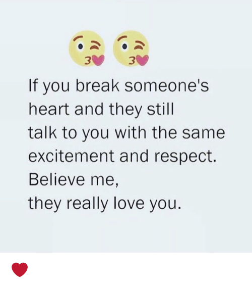 Breaking Someones Heart: If you break someone's  heart and they still  talk to you with the same  excitement and respect.  Believe me,  they really love you. ❤️