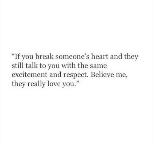 """Love, Respect, and Break: """"If you break someone's heart and they  still talk to you with the same  excitement and respect. Believe me,  they really love you."""