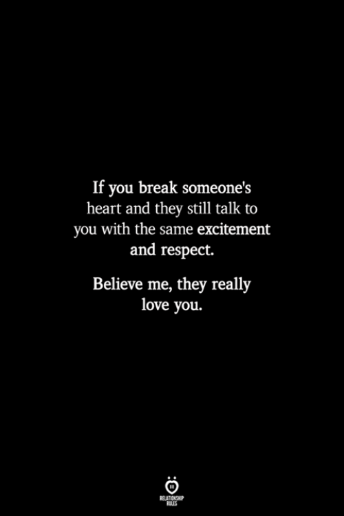 Believe Me: If you break someone's  heart and they still talk to  you with the same excitement  and respect.  Believe me, they really  love you.  RELATIONSHP  LES
