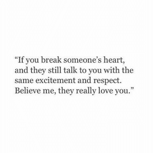 "Believe Me: ""If you break someone's heart,  and they still talk to you with the  same excitement and respect.  Believe me, they really love you."""
