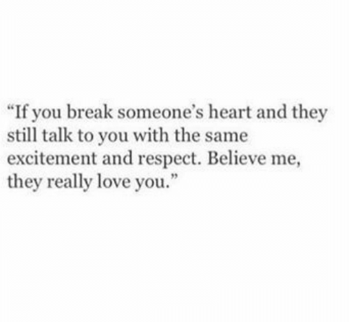 "Believe Me: ""If you break someone's heart and they  still talk to you with the same  excitement and respect. Believe me,  they really love you.  2"