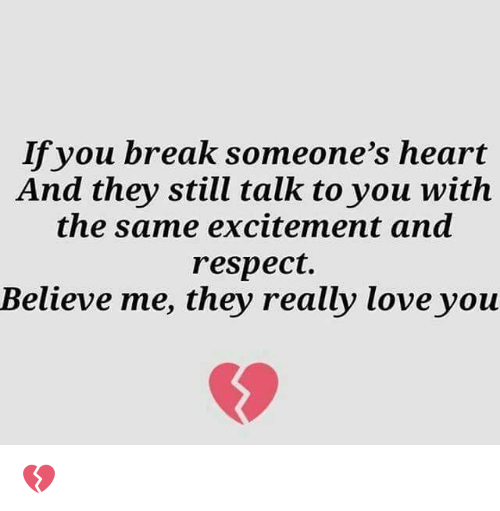 Breaking Someones Heart: If you break someone's heart  And they still talk to you with  the same excitement and  respect.  Believe me, they really love you 💔