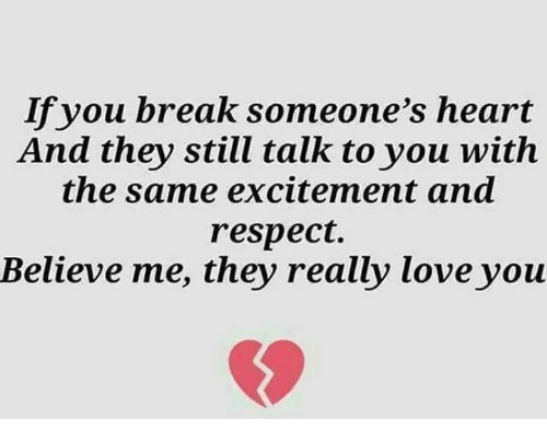 Breaking Someones Heart: If you break someone's heart  And they still talk to you with  the same excitement and  respect.  Believe me, they really love you