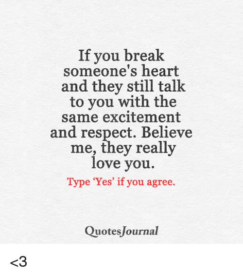 Breaking Someones Heart: If you break  someone's heart  and they still talk  to you with the  same excitement  and respect. Believe  me, they really  love you.  Type 'Yes' if you agree  Quotes Journal <3