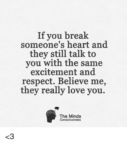 Breaking Someones Heart: If you break  someone's heart and  they still talk to  you with the same  excitement and  respect. Believe me,  they really love you  The Minds  Consciousness <3