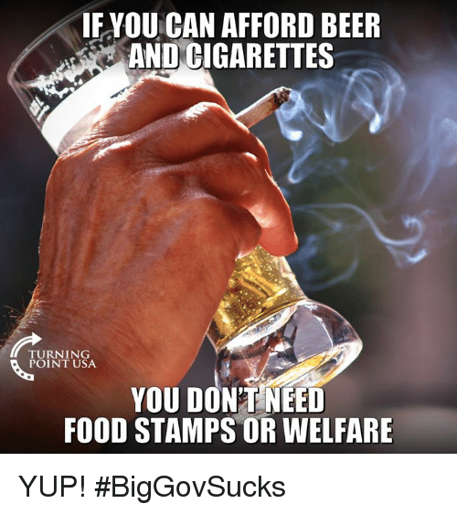 welfare: IF YOU CAN AFFORD BEER  AND CIGARETTES  TURNING  POINT USA  YOU DON'TNEED  FOOD STAMPS OR WELFARE YUP! #BigGovSucks