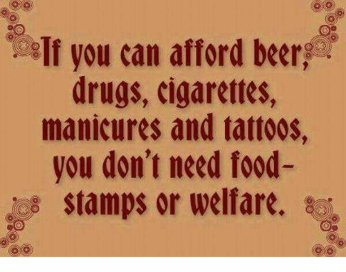 welfare: If you can afford beer  drugs, cigarettes,  manicures and tattoos,  you don't need food-  stamps or welfare. sc