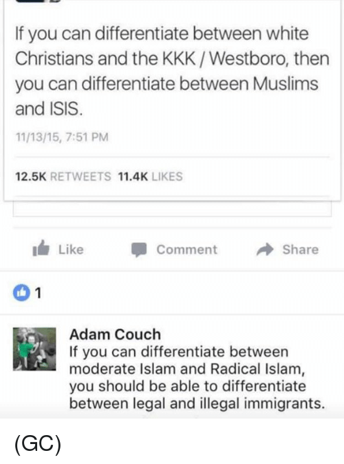 moderator: If you can differentiate between white  Christians and the KKK /Westboro, then  you can differentiate between Muslims  and ISIS  11 13/15, 7:51 PM  12.5K  RETWEETS  11.4K  LIKES  Like Comment  Share  Adam Couch  If you can differentiate between  moderate Islam and Radical Islam  you should be able to differentiate  between legal and illegal immigrants. (GC)