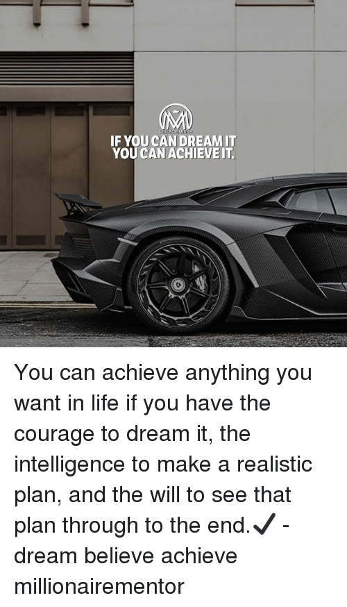Dream It: IF YOU CAN DREAMIT  YOU CAN ACHIEVEIT You can achieve anything you want in life if you have the courage to dream it, the intelligence to make a realistic plan, and the will to see that plan through to the end.✔️ - dream believe achieve millionairementor