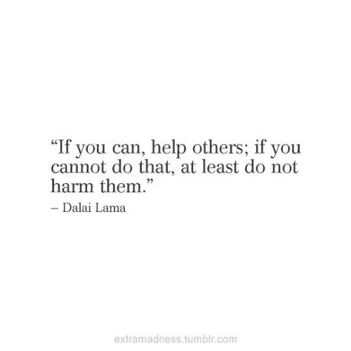 "lama: ""If you can, help others; if you  cannot do that, at least do not  harm them.""  - Dalai Lama  extramadness.tumblr.com"