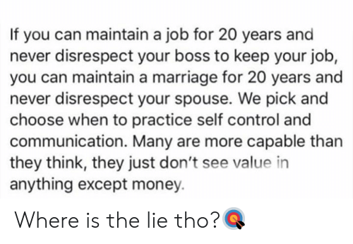 Marriage, Money, and Control: If you can maintain a job for 20 years and  never disrespect your boss to keep your job,  you can maintain a marriage for 20 years and  never disrespect your spouse. We pick and  choose when to practice self control and  communication. Many are more capable than  they think, they just don't see value in  anything except money. Where is the lie tho?🎯