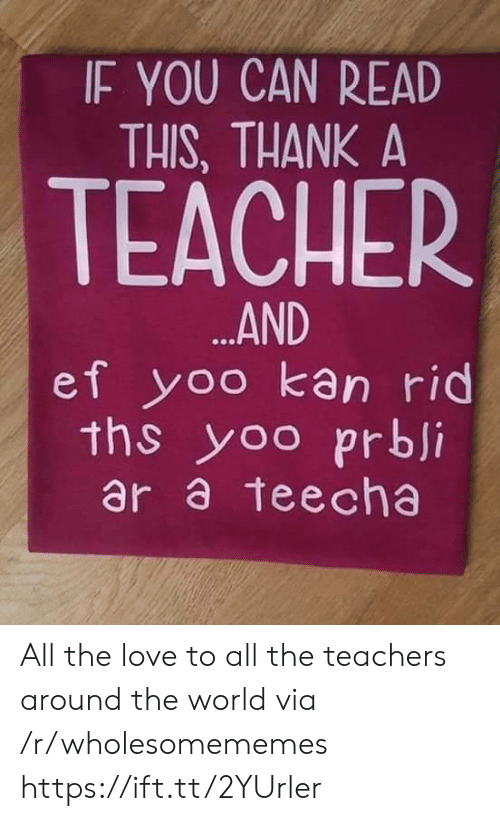 around the world: IF YOU CAN READ  THIS, THANK A  TEACHER  ...AND  ef yoo kan rid  ths yoo prbji  ar a teecha All the love to all the teachers around the world via /r/wholesomememes https://ift.tt/2YUrler