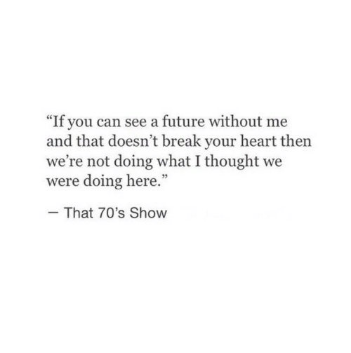 """What I Thought: """"If you can see a future without me  and that doesn't break your heart then  we're not doing what I thought we  were doing here.""""  That 70's Show"""