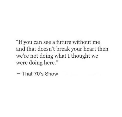 """70s: """"If you can see a future without me  and that doesn't break your heart then  we're not doing what I thought we  were doing here.""""  That 70's Show"""