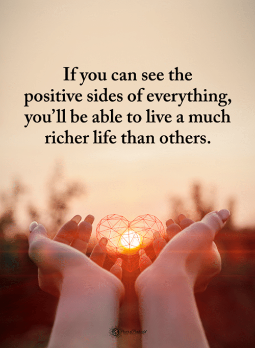 Life, Memes, and Live: If you can see the  positive sides of everything,  you'll be able to live a much  richer life than others.