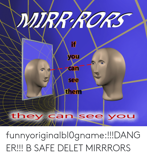 Delet: if  you  can  see  them  theycan see you funnyoriginalbl0gname:!!!DANGER!!! B SAFE DELET MIRRRORS