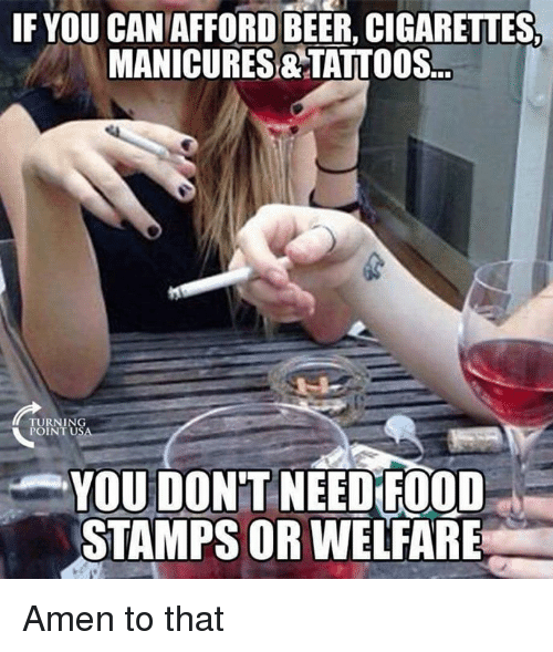 Amen To That: IF YOU CANAFFORDBEER, CIGARETTES  MANICURES&TATTOOS.  TURNING  POINT U  YOU DON'T NEED FOOD  STAMPS OR WELFARE Amen to that