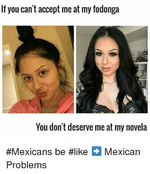 Mexican Be Like: If you can't accept me at my fodonga  You don't deserve me at my novela #Mexicans be #like ➡ Mexican Problems