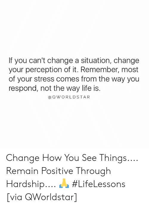 Hardship: If you can't change a situation, change  your perception of it. Remember, most  of your stress comes from the way you  respond, not the way life is.  @Q WORLDSTAR Change How You See Things.... Remain Positive Through Hardship.... 🙏 #LifeLessons [via QWorldstar]
