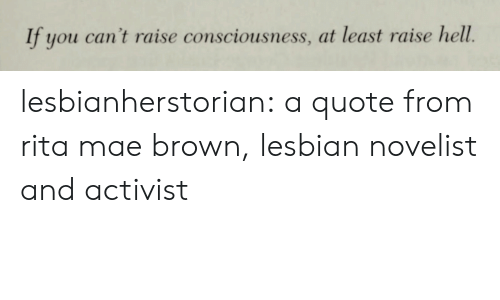 rita: If you can't raise consciousness, at least raise hell. lesbianherstorian: a quote from rita mae brown, lesbian novelist and activist