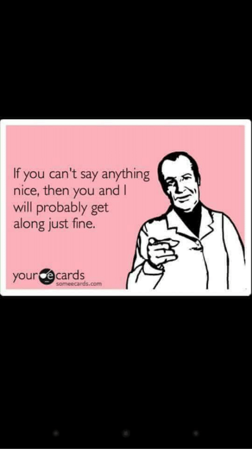 E Cards: If you can't say anything  nice, then you and I  will probably get  along just fine.  your e cards  someecards.com