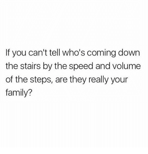Family, Relationships, and Speed: If you can't tell who's coming down  the stairs by the speed and volume  of the steps, are they really your  family?