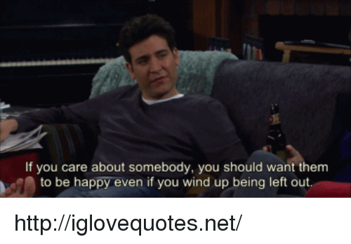 wind up: If you care about somebody, you should want them  to be happy even if you wind up being left out http://iglovequotes.net/