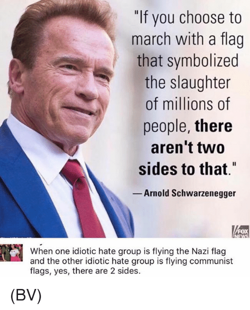 """hate group: """"If you choose to  march with a flag  that symbolized  the slaughter  of millions of  people, there  aren't two  sides to that""""  Arnold Schwarzenegger  FOX  When one idiotic hate group is flying the Nazi flag  and the other idiotic hate group is flying communist  flags, yes, there are 2 sides. (BV)"""