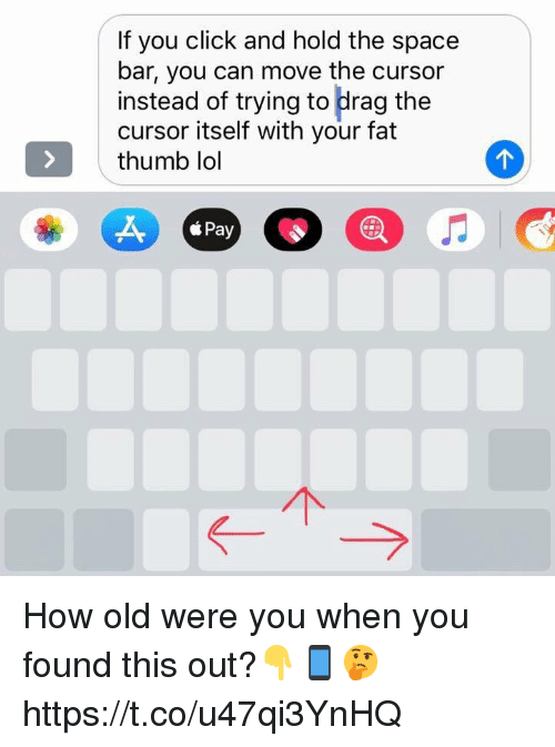Your Fat: If you click and hold the space  bar, you can move the cursor  instead of trying to drag the  cursor itself with your fat  thumb lol  Pay How old were you when you found this out?👇📱🤔 https://t.co/u47qi3YnHQ