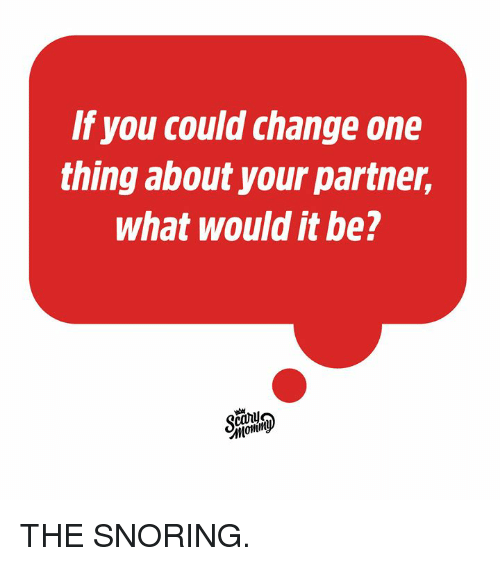 Dank, Change, and 🤖: If you could change one  thing about your partner,  what would it be?  Это THE SNORING.