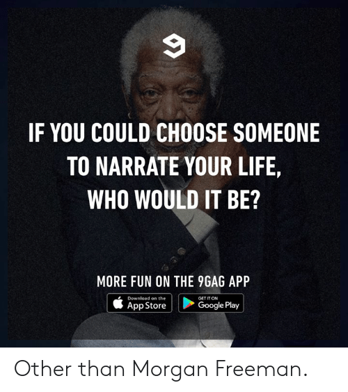 freeman: IF YOU COULD CHOOSE SOMEONE  TO NARRATE YOUR LIFE,  WHO WOULD IT BE?  MORE FUN ON THE 9GAG API  Download on the  App Store  GET IT ON  Google Play Other than Morgan Freeman.