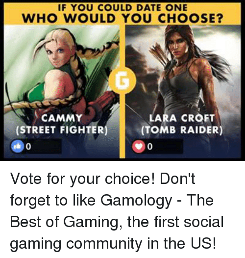 lara croft: IF YOU COULD DATE ONE  WHO WOULD YOU CHOOSE?  LARA CROFT  CAMMY  (STREET FIGHTER  (TOMB RAIDER) Vote for your choice! Don't forget to like Gamology - The Best of Gaming, the first social gaming community in the US!