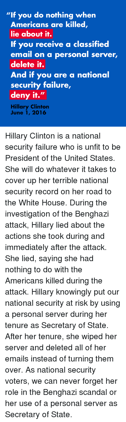 """Hillary Clinton, Ups, and White House: """"If you do nothing when  Americans are killed  lie about it.  If you receive a classified  email on a personal server,  delete it.  And if you are a national  security failure,  deny it.  II  Hillary Clinton  June 1, 2016 Hillary Clinton is a national security failure who is unfit to be President of the United States. She will do whatever it takes to cover up her terrible national security record on her road to the White House. During the investigation of the Benghazi attack, Hillary lied about the actions she took during and immediately after the attack. She lied, saying she had nothing to do with the Americans killed during the attack. Hillary knowingly put our national security at risk by using a personal server during her tenure as Secretary of State. After her tenure, she wiped her server and deleted all of her emails instead of turning them over. As national security voters, we can never forget her role in the Benghazi scandal or her use of a personal server as Secretary of State."""