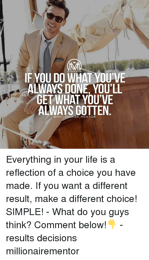 Your Life Is A: IF YOU DO WHAT YOU'VE  ALWAYS DONE, YOU'LL  GETWHAT YOU'VE  ALWAYS GOTTEN  @MILLIONAIRE MENTOR Everything in your life is a reflection of a choice you have made. If you want a different result, make a different choice! SIMPLE! - What do you guys think? Comment below!👇 - results decisions millionairementor