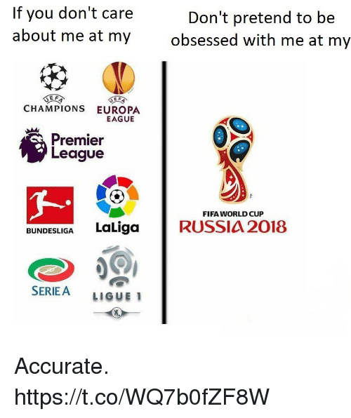 ligue 1: If you don't care  about me at my  Don't pretend to be  obsessed with me at my  CHAMPIONS EUROPA  EAGUE  Premier  League  FIFA WORLD CUP  BUNDESLIGA LaLigaRUSSIA 2018  SERIEA LIGUE 1 Accurate. https://t.co/WQ7b0fZF8W