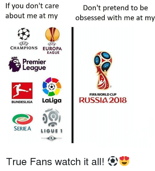 ligue 1: If you don't care  about me at my  Don't pretend to be  obsessed with me at my  CHAMPIONS EUROPA  EAGUE  Premier  League  FIFA WORLD CUP  BUNDESLIGA LaLiga RUSSIA 2018  SERIEA LIGUE 1 True Fans watch it all! ⚽️😍