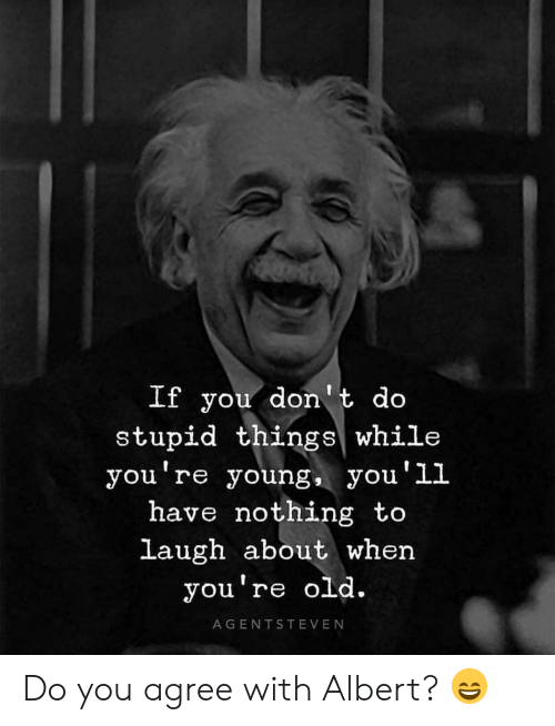 Memes, Old, and 🤖: If you don't do  stupid things while  you re young, yOu LL  ou'1l  have nothing to  laugh about when  you're old.  AGENTSTEVEN Do you agree with Albert? 😄