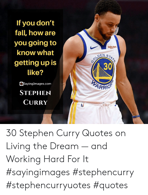 working hard: If you don't  fall, how are  you going to  Rakuten  know what  GOLDEN  30  STATE  getting up is  like?  WEARRIO  SayingImages.com  STEPHEN  CURRY 30 Stephen Curry Quotes on Living the Dream — and Working Hard For It #sayingimages #stephencurry #stephencurryuotes #quotes