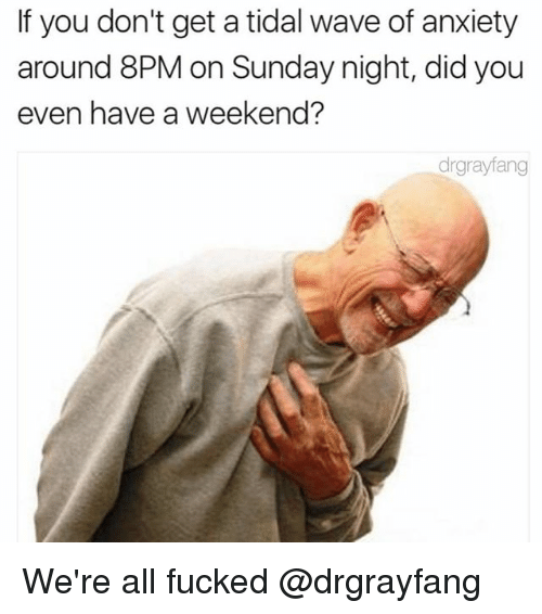 weekender: If you don't get a tidal wave of anxiety  around 8PM on Sunday night, did you  even have a weekend?  drgrayfang We're all fucked @drgrayfang