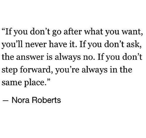"""nora: """"If you don't go after what you want,  you'll never have it. If you don't ask,  the answer is always no. If you don't  step forward, you re always in the  same place.""""  05  Nora Roberts"""